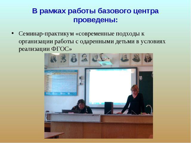 В рамках работы базового центра проведены: Семинар-практикум «современные под...