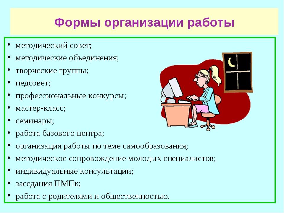 Формы организации работы методический совет; методические объединения; творче...