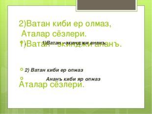 2)Ватан киби ер олмаз, Аталар сёзлери. 1)Ватан –экинджи ананъ. Аталар сёзлери