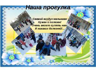 Наша прогулка Свежий воздух малышам Нужен и полезен! Очень весело гулять нам!
