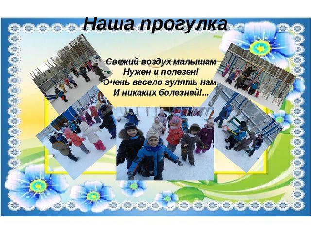 Наша прогулка Свежий воздух малышам Нужен и полезен! Очень весело гулять нам!...
