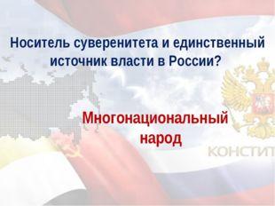 Носитель суверенитета и единственный источник власти в России? Многонациональ