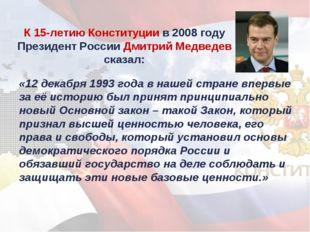 К 15-летию Конституции в 2008 году Президент России Дмитрий Медведев сказал: