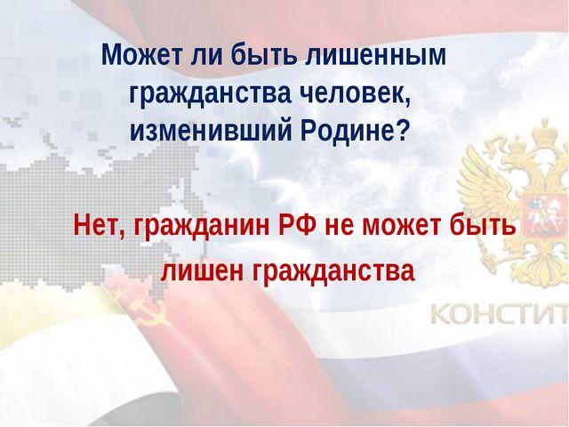 Может ли быть лишенным гражданства человек, изменивший Родине? Нет, граждани...