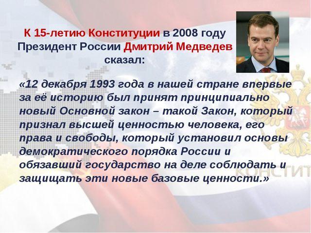 К 15-летию Конституции в 2008 году Президент России Дмитрий Медведев сказал:...