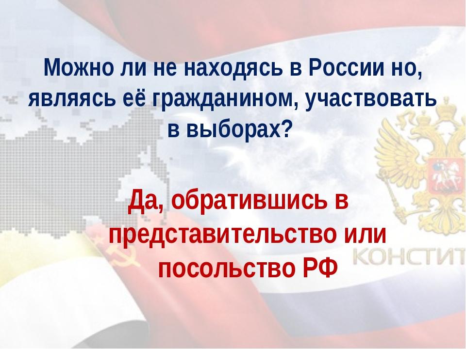 Можно ли не находясь в России но, являясь её гражданином, участвовать в выбор...