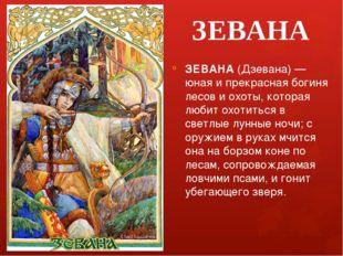 ЗЕВАНА ЗЕВАНА (Дзевана) — юная и прекрасная богиня лесов и охоты, которая люб