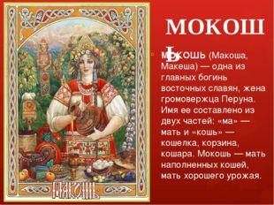 МОКОШЬ МОКОШЬ (Макоша, Макеша) — одна из главных богинь восточных славян, жен