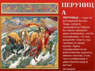 ПЕРУНИЦА ПЕРУНИЦА — одно из воплощений богини Лады, супруги громовержца Перун