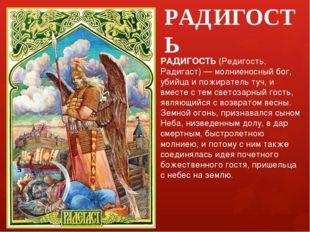 РАДИГОСТЬ РАДИГОСТЬ (Редигость, Радигаст) — молниеносный бог, убийца и пожира