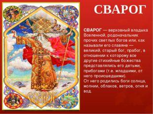 СВАРОГ СВАРОГ — верховный владыка Вселенной, родоначальник прочих светлых бог