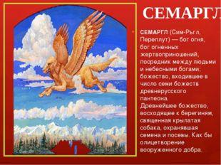 СЕМАРГЛ СЕМАРГЛ (Сим-Рьгл, Переплут) — бог огня, бог огненных жертвоприношени