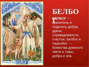 БЕЛБОГ БЕЛБОГ — хранитель и податель добра, удачи, справедливости, счастья. Б
