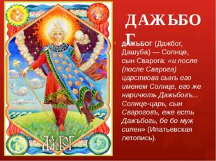 ДАЖЬБОГ ДАЖЬБОГ (Дажбог, Дашуба) — Солнце, сын Сварога: «и после (после Сваро
