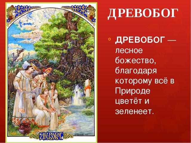 ДРЕВОБОГ ДРЕВОБОГ — лесное божество, благодаря которому всё в Природе цветёт...