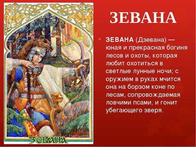 ЗЕВАНА ЗЕВАНА (Дзевана) — юная и прекрасная богиня лесов и охоты, которая люб...