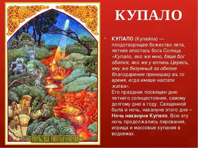 КУПАЛО КУПАЛО (Купайла) — плодотворящее божество лета, летняя ипостась бога С...