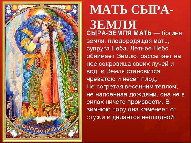 МАТЬ СЫРА-ЗЕМЛЯ СЫРА-ЗЕМЛЯ МАТЬ — богиня земли, плодородящая мать, супруга Не...
