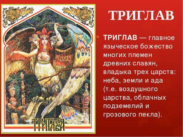 ТРИГЛАВ ТРИГЛАВ — главное языческое божество многих племен древних славян, вл...