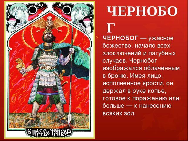 ЧЕРНОБОГ ЧЕРНОБОГ — ужасное божество, начало всех злоключений и пагубных случ...