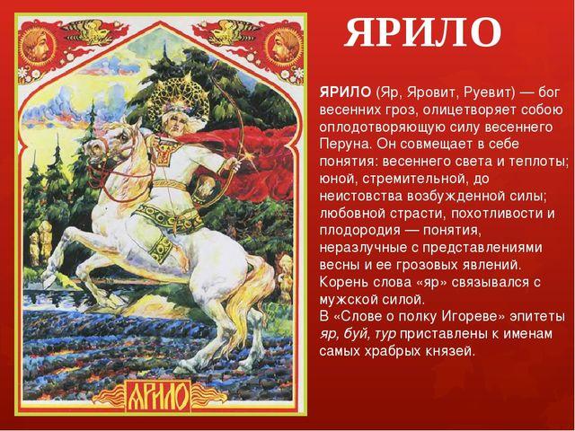 ЯРИЛО ЯРИЛО (Яр, Яровит, Руевит) — бог весенних гроз, олицетворяет собою опло...