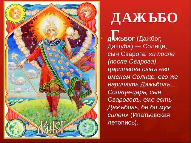 ДАЖЬБОГ ДАЖЬБОГ (Дажбог, Дашуба) — Солнце, сын Сварога: «и после (после Сваро...