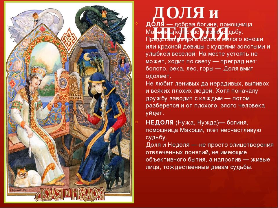 ДОЛЯ и НЕДОЛЯ ДОЛЯ — добрая богиня, помощница Макоши, ткет счастливую судьбу....