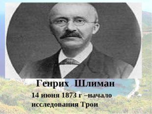 Генрих Шлиман 14 июня 1873 г –начало исследования Трои