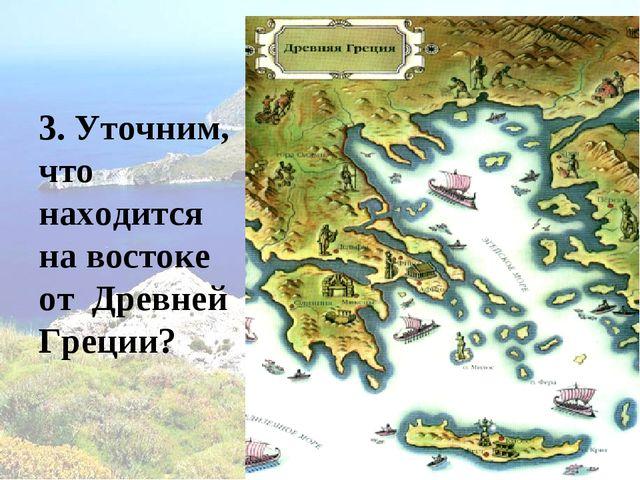 3. Уточним, что находится на востоке от Древней Греции?