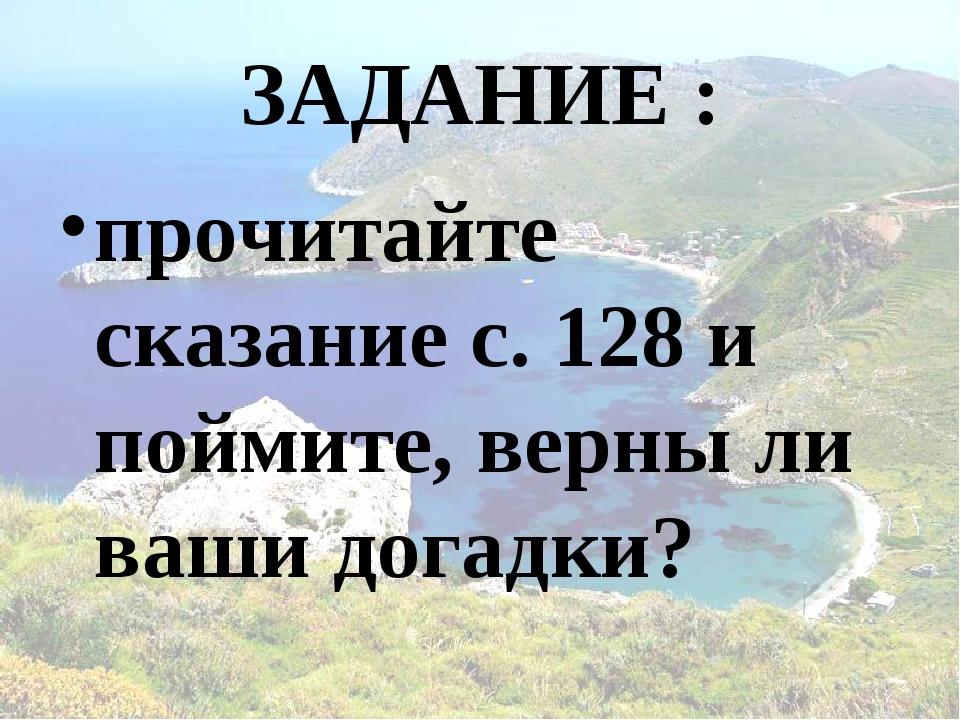 ЗАДАНИЕ : прочитайте сказание с. 128 и поймите, верны ли ваши догадки?