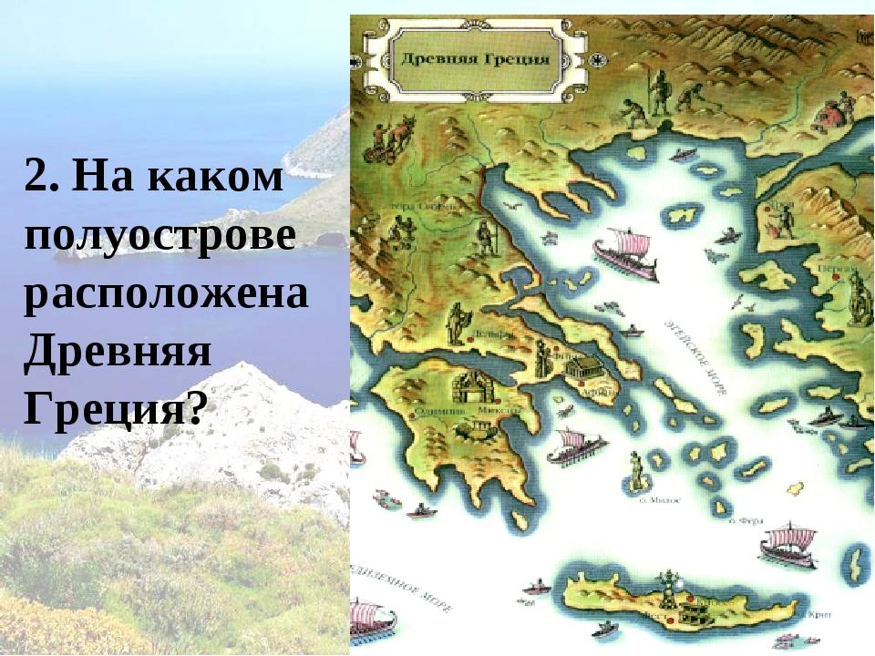 2. На каком полуострове расположена Древняя Греция?