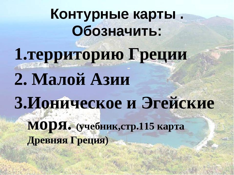 Контурные карты . Обозначить: территорию Греции Малой Азии Ионическое и Эгейс...