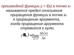 производной функции у = f(x) в точке х0 называется предел отношения приращени