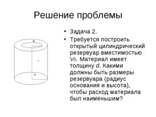 Решение проблемы Задача 2. Требуется построить открытый цилиндрический резерв