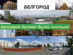 БЕЛГОРОД Белгород должен быть чистым!
