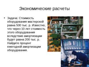 Экономические расчеты Задача: Стоимость оборудования мастерской равна 500 тыс