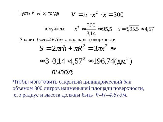 Пусть h=R=x, тогда получаем: Значит, h=R=4,57дм, а площадь поверхности Чтобы...