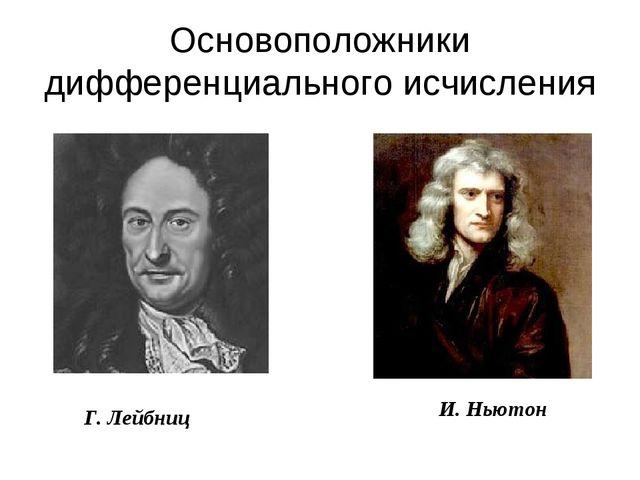 Г. Лейбниц И. Ньютон Основоположники дифференциального исчисления