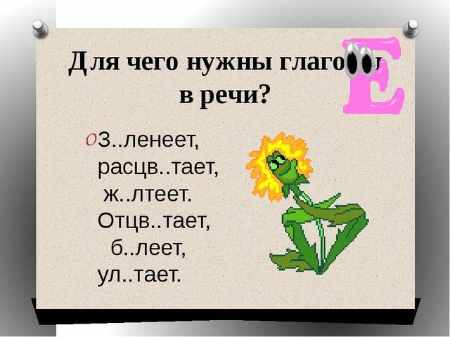 Для чего нужны глаголы в речи? З..ленеет, расцв..тает, ж..лтеет. Отцв..тает,...