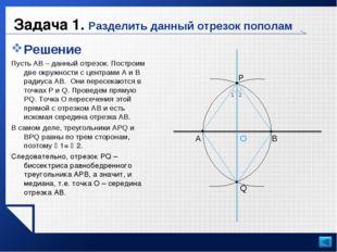 Задача 1. Разделить данный отрезок пополам Решение Пусть AB – данный отрезок.