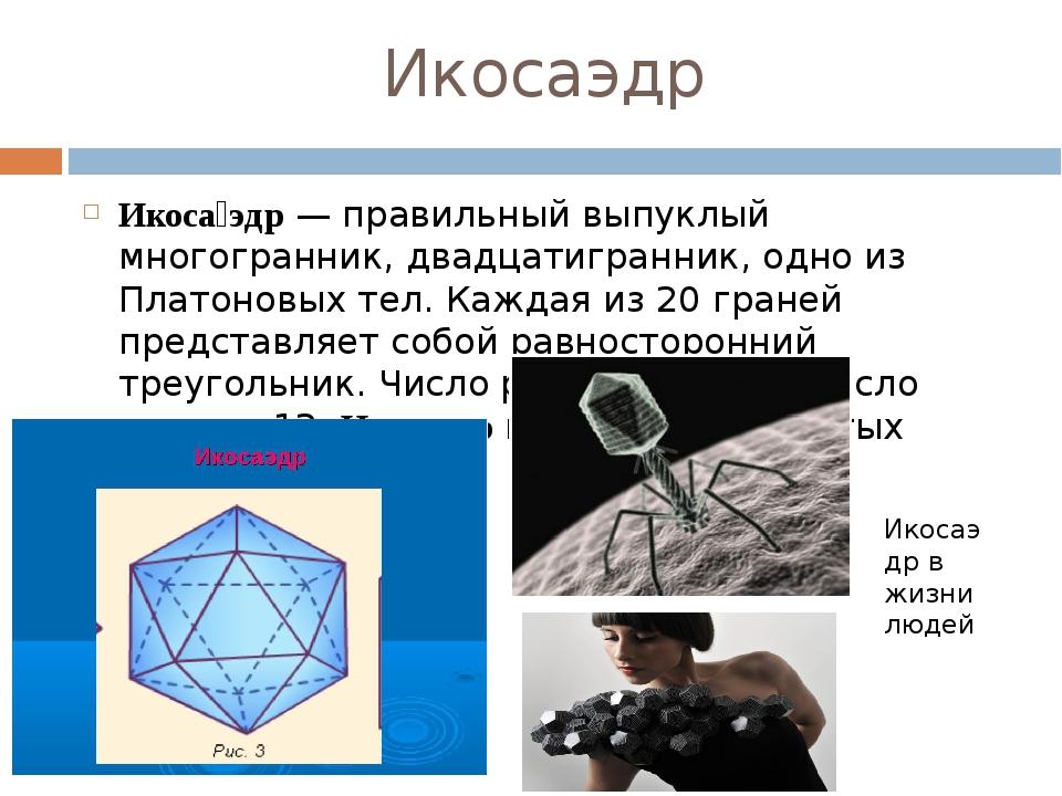 Икосаэдр Икоса́эдр— правильный выпуклый многогранник, двадцатигранник, одно...