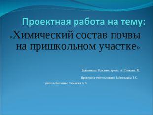 «Химический состав почвы на пришкольном участке» Выполнили: Мухаметгареева. А