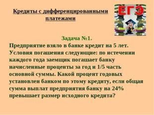 Кредиты с дифференцированными платежами Задача №1. Предприятие взяло в банке
