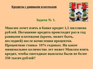 Задача № 1. Максим хочет взять в банке кредит 1,5 миллиона рублей. Погашение