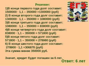 Решение: 1)В конце первого года долг составит: 1500000 ∙ 1,1 – 350000 =130000