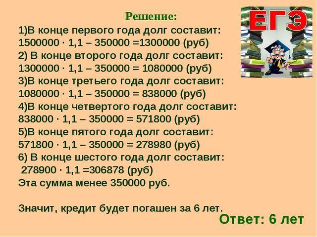 Решение: 1)В конце первого года долг составит: 1500000 ∙ 1,1 – 350000 =130000...