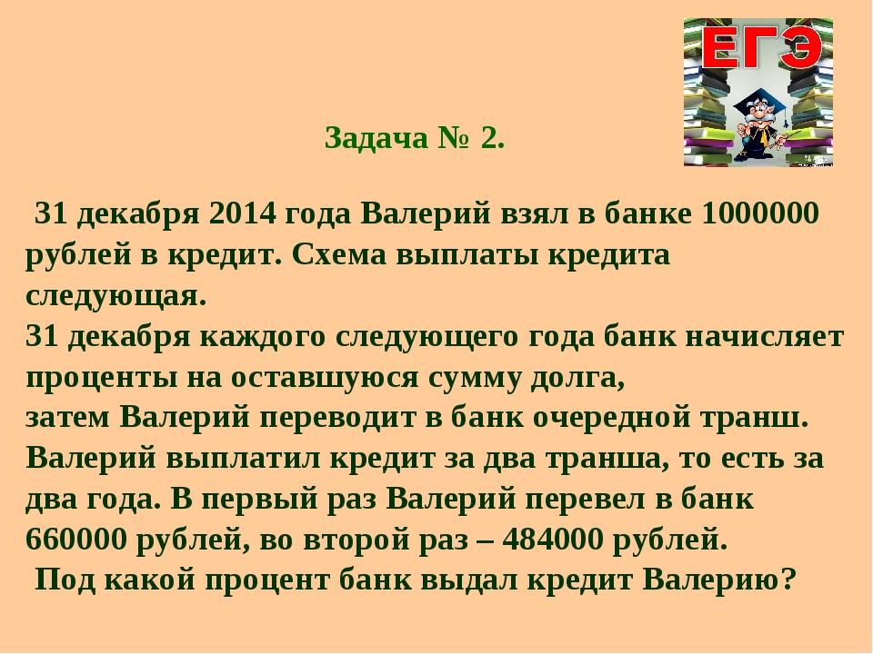 Задача № 2. 31 декабря 2014 года Валерий взял в банке 1000000 рублей в креди...