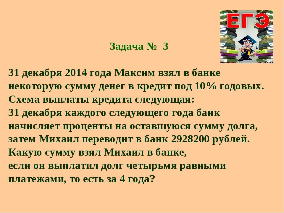 Задача № 3 31 декабря 2014 года Максим взял в банке некоторую сумму денег в к...