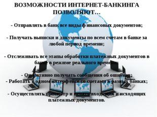 ВОЗМОЖНОСТИ ИНТЕРНЕТ-БАНКИНГА ПОЗВОЛЯЮТ… - Отправлять в банк все виды финансо