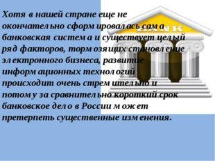 Хотя в нашей стране еще не окончательно сформировалась сама банковская систем
